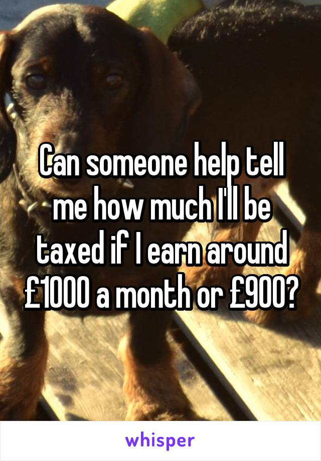 Can someone help tell me how much I'll be taxed if I earn around £1000 a month or £900?