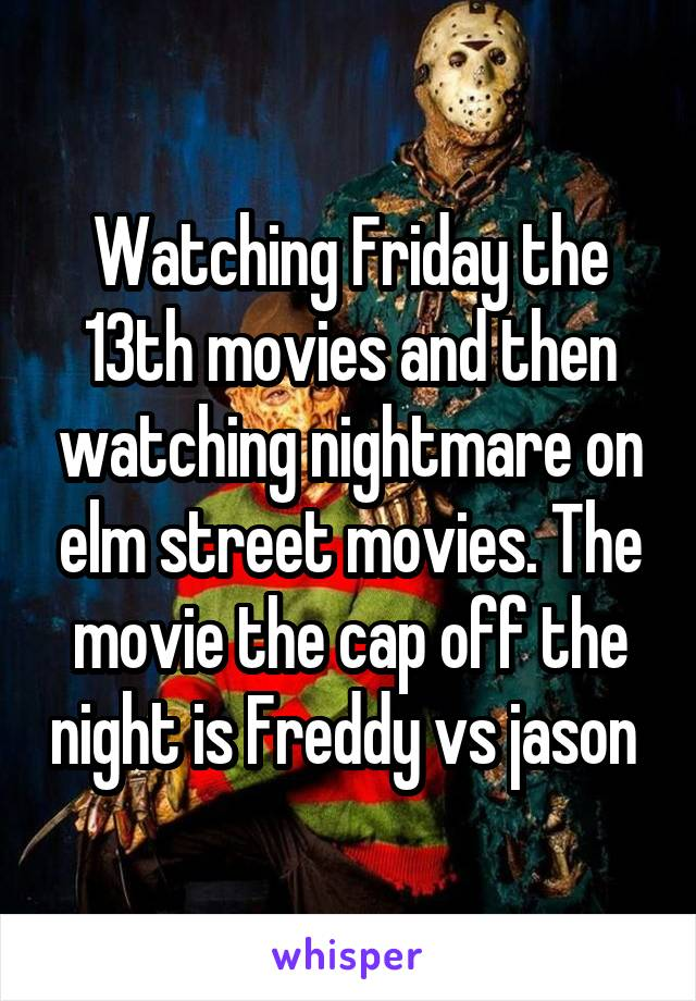 Watching Friday the 13th movies and then watching nightmare on elm street movies. The movie the cap off the night is Freddy vs jason