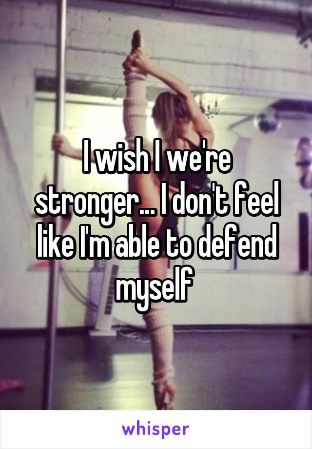 I wish I we're stronger... I don't feel like I'm able to defend myself