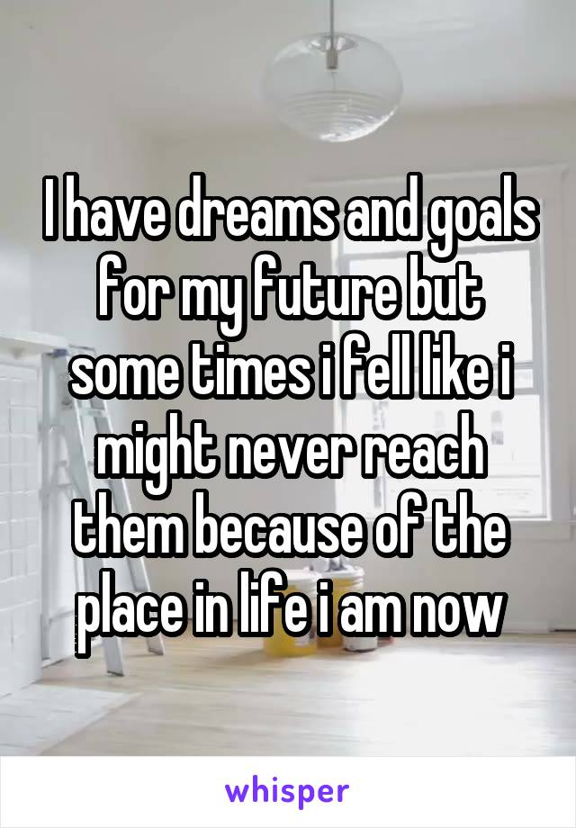 I have dreams and goals for my future but some times i fell like i might never reach them because of the place in life i am now
