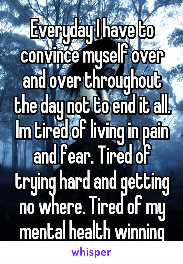 Everyday I have to convince myself over and over throughout the day not to end it all. Im tired of living in pain and fear. Tired of trying hard and getting no where. Tired of my mental health winning