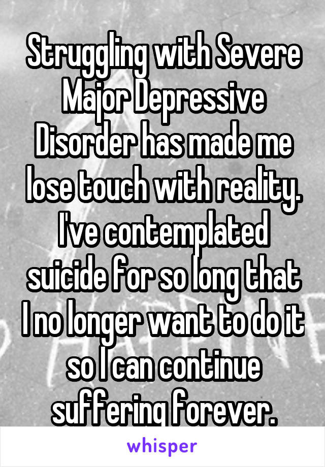 Struggling with Severe Major Depressive Disorder has made me lose touch with reality. I've contemplated suicide for so long that I no longer want to do it so I can continue suffering forever.