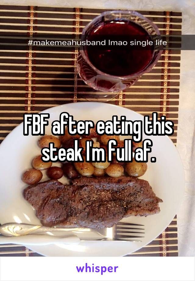 FBF after eating this steak I'm full af.