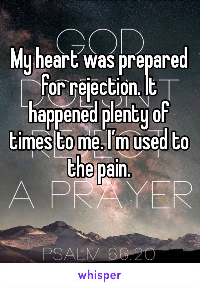 My heart was prepared for rejection. It happened plenty of times to me. I'm used to the pain.