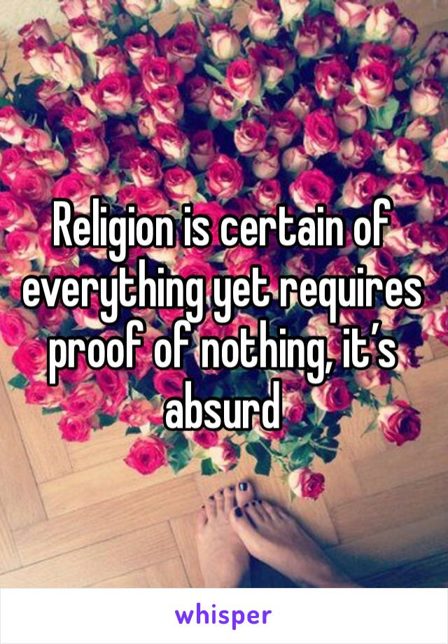 Religion is certain of everything yet requires proof of nothing, it's absurd