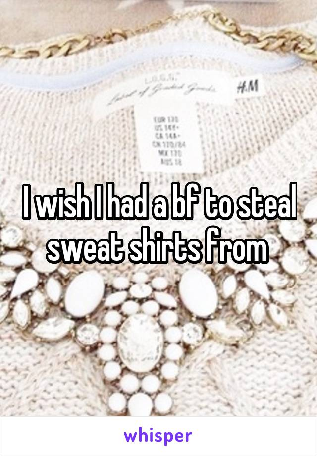I wish I had a bf to steal sweat shirts from