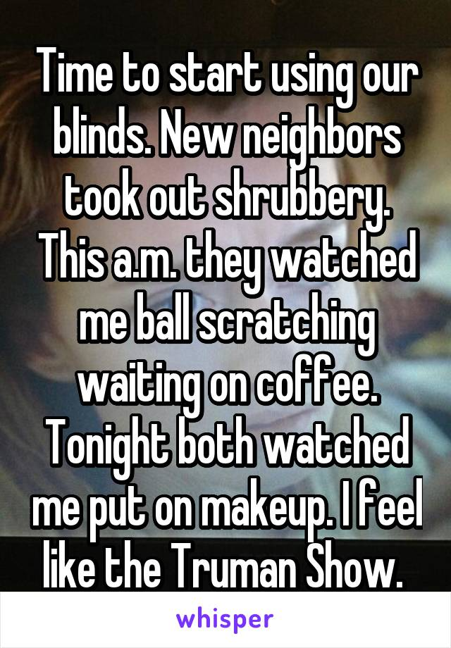 Time to start using our blinds. New neighbors took out shrubbery. This a.m. they watched me ball scratching waiting on coffee. Tonight both watched me put on makeup. I feel like the Truman Show.