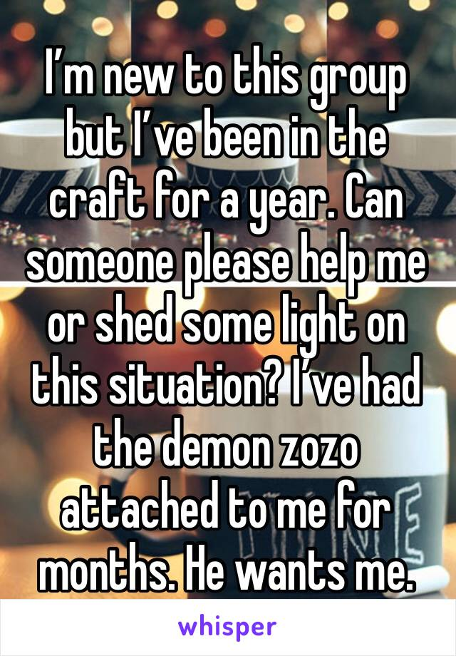I'm new to this group but I've been in the craft for a year. Can someone please help me or shed some light on this situation? I've had the demon zozo attached to me for months. He wants me.