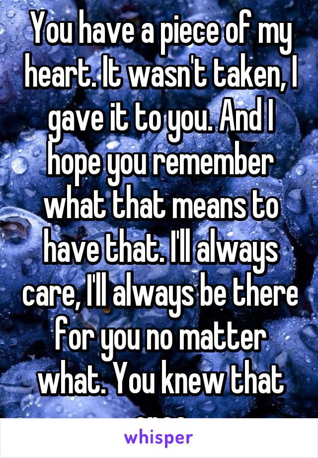 You have a piece of my heart. It wasn't taken, I gave it to you. And I hope you remember what that means to have that. I'll always care, I'll always be there for you no matter what. You knew that once