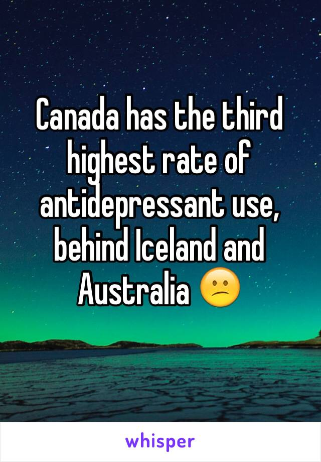 Canada has the third highest rate of antidepressant use, behind Iceland and Australia 😕