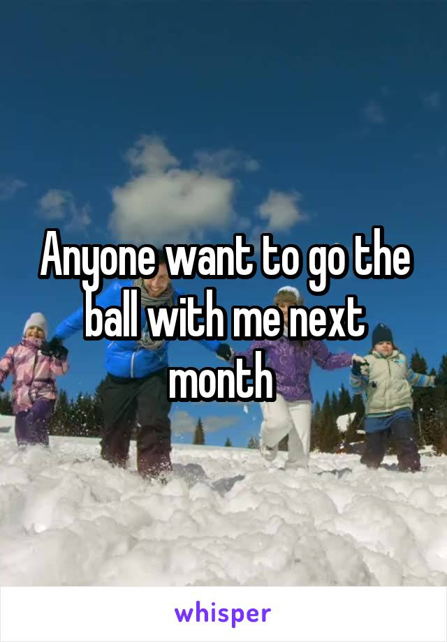 Anyone want to go the ball with me next month