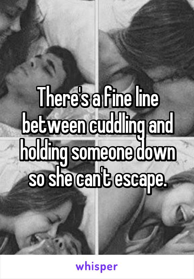 There's a fine line between cuddling and holding someone down so she can't escape.