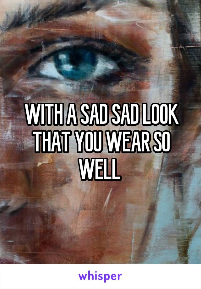 WITH A SAD SAD LOOK THAT YOU WEAR SO WELL
