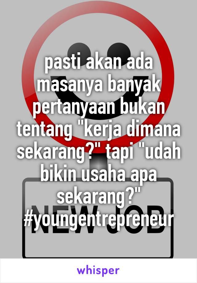 """pasti akan ada masanya banyak pertanyaan bukan tentang """"kerja dimana sekarang?"""" tapi """"udah bikin usaha apa sekarang?"""" #youngentrepreneur"""