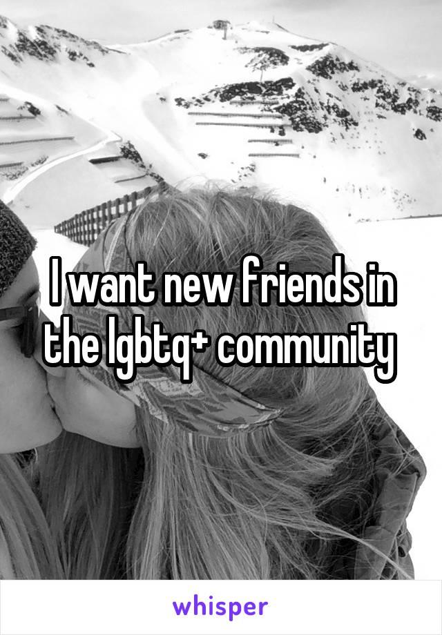 I want new friends in the lgbtq+ community