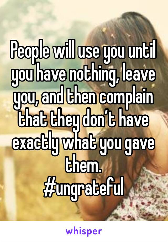 People will use you until you have nothing, leave you, and then complain that they don't have exactly what you gave them. #ungrateful