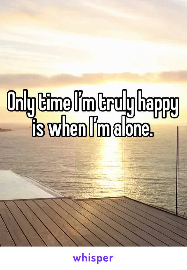 Only time I'm truly happy is when I'm alone.