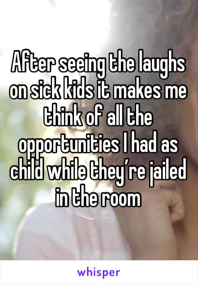 After seeing the laughs on sick kids it makes me think of all the opportunities I had as child while they're jailed in the room