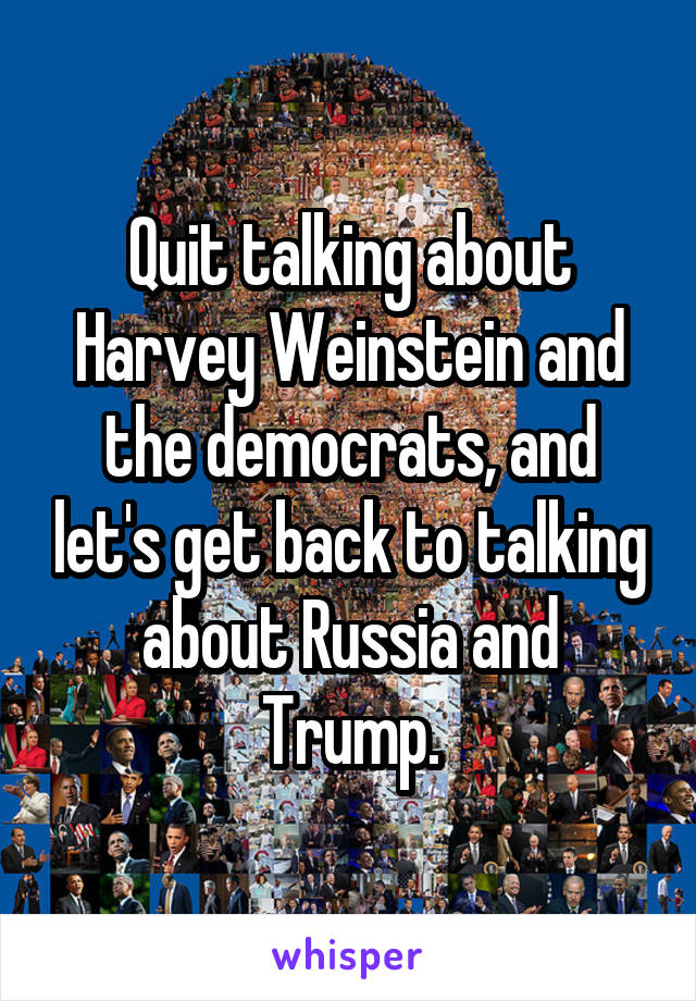 Quit talking about Harvey Weinstein and the democrats, and let's get back to talking about Russia and Trump.