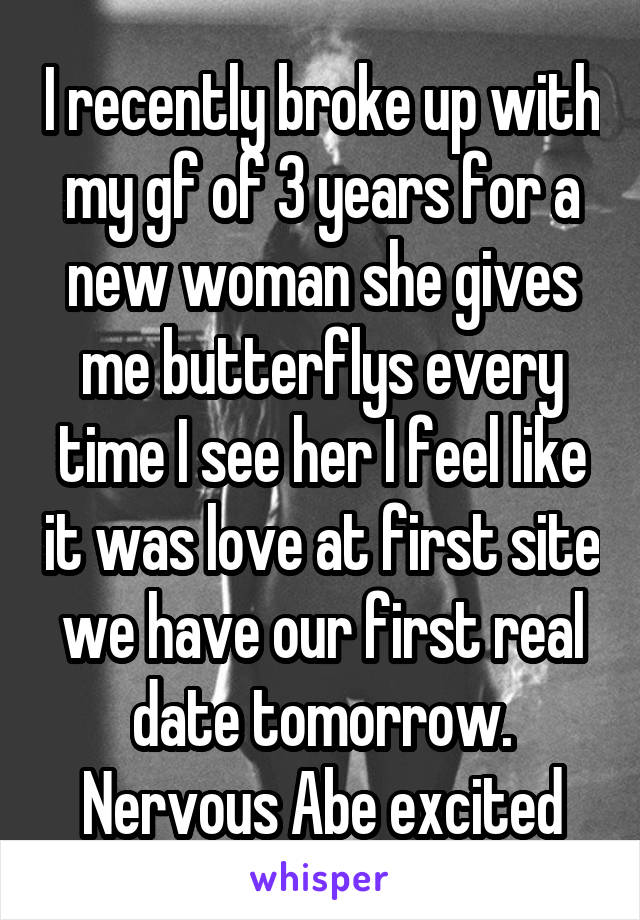 I recently broke up with my gf of 3 years for a new woman she gives me butterflys every time I see her I feel like it was love at first site we have our first real date tomorrow. Nervous Abe excited