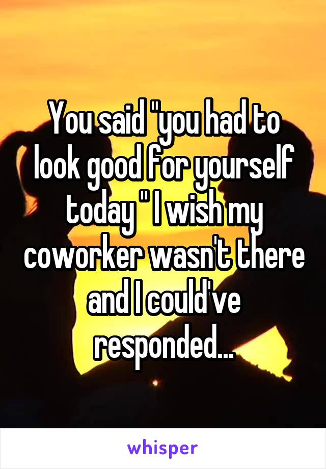 """You said """"you had to look good for yourself today """" I wish my coworker wasn't there and I could've responded..."""