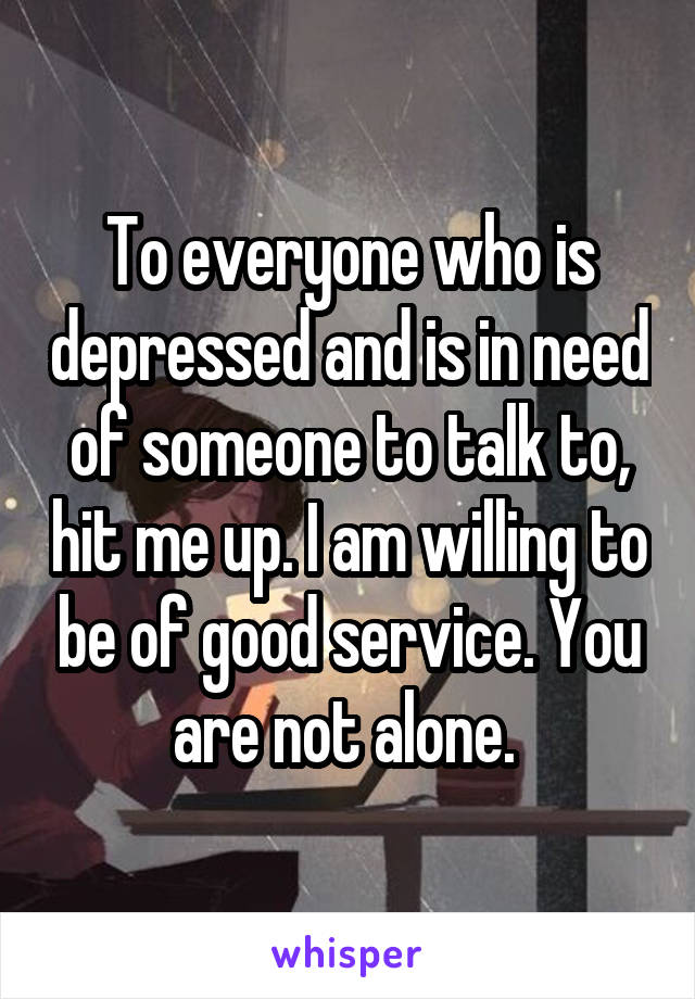 To everyone who is depressed and is in need of someone to talk to, hit me up. I am willing to be of good service. You are not alone.