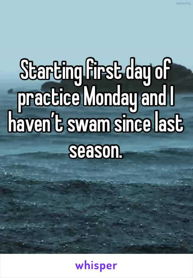 Starting first day of practice Monday and I haven't swam since last season.