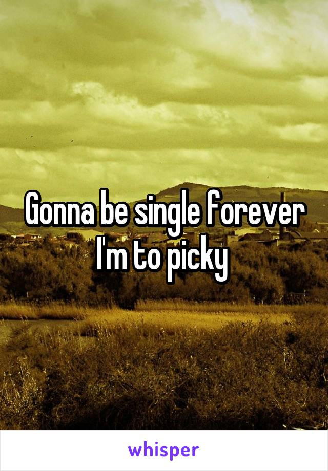 Gonna be single forever I'm to picky