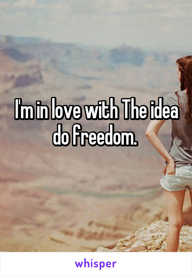I'm in love with The idea do freedom.