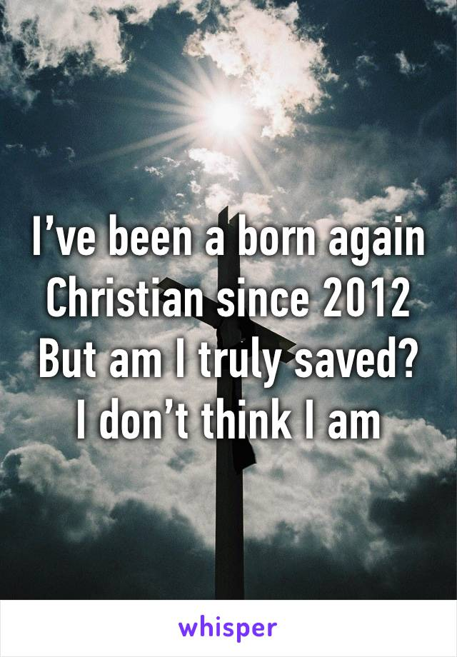 I've been a born again Christian since 2012  But am I truly saved? I don't think I am