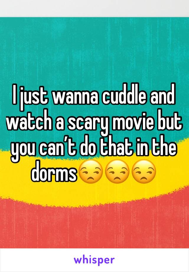 I just wanna cuddle and watch a scary movie but you can't do that in the dorms😒😒😒