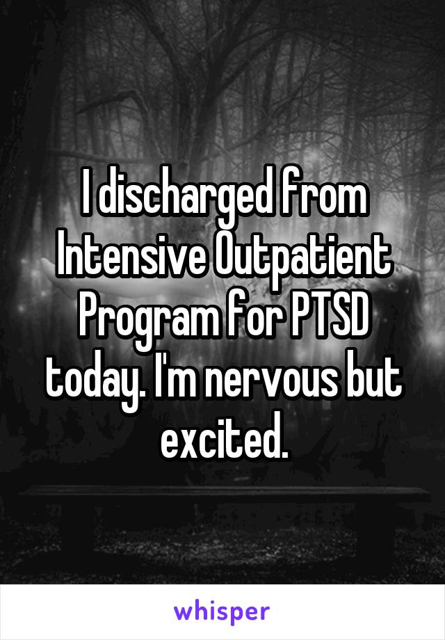 I discharged from Intensive Outpatient Program for PTSD today. I'm nervous but excited.