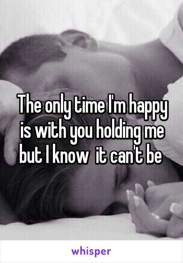 The only time I'm happy is with you holding me but I know  it can't be