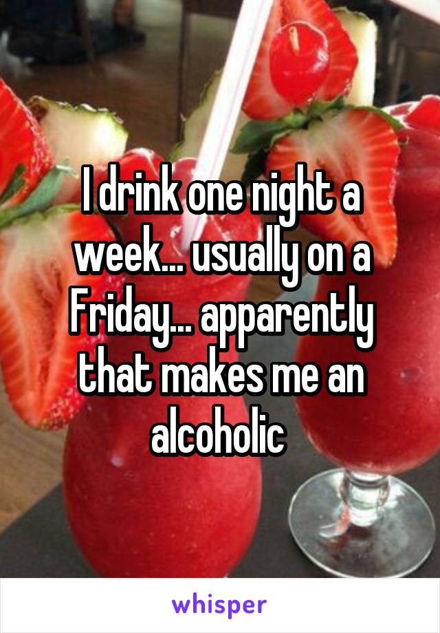 I drink one night a week... usually on a Friday... apparently that makes me an alcoholic