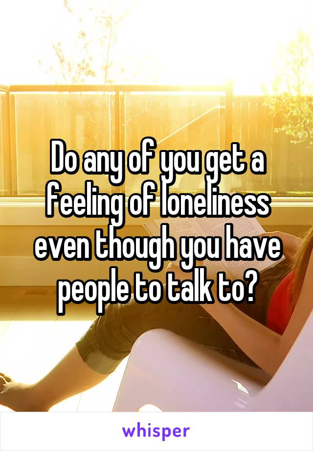 Do any of you get a feeling of loneliness even though you have people to talk to?