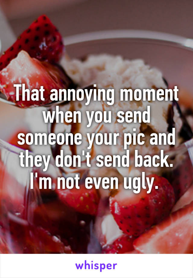 That annoying moment when you send someone your pic and they don't send back. I'm not even ugly.