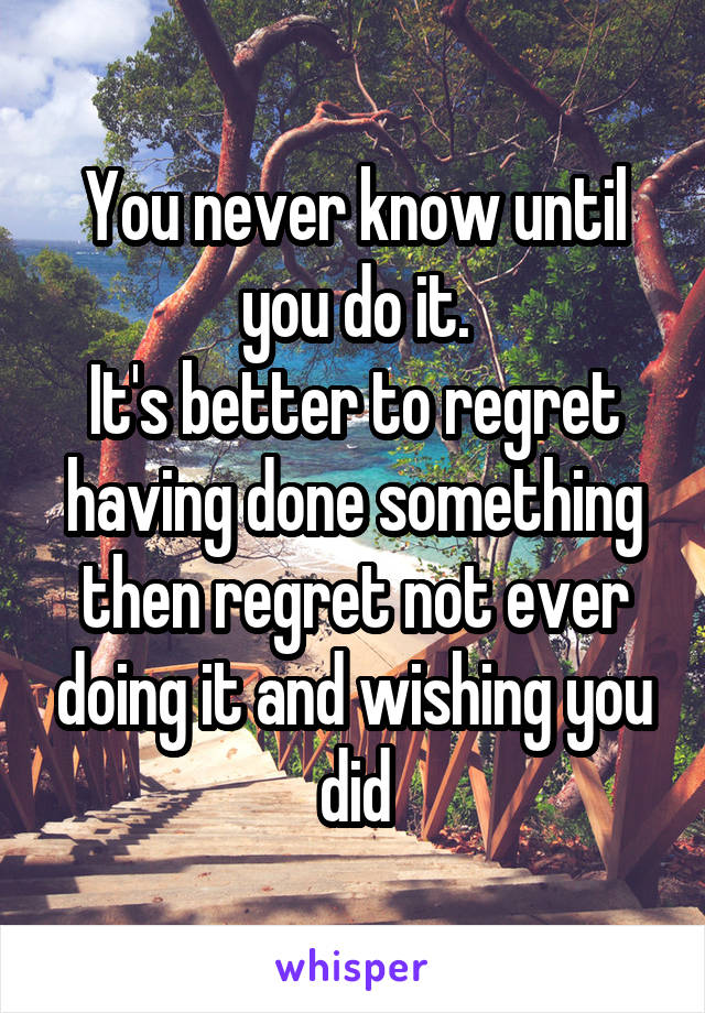 You never know until you do it. It's better to regret having done something then regret not ever doing it and wishing you did