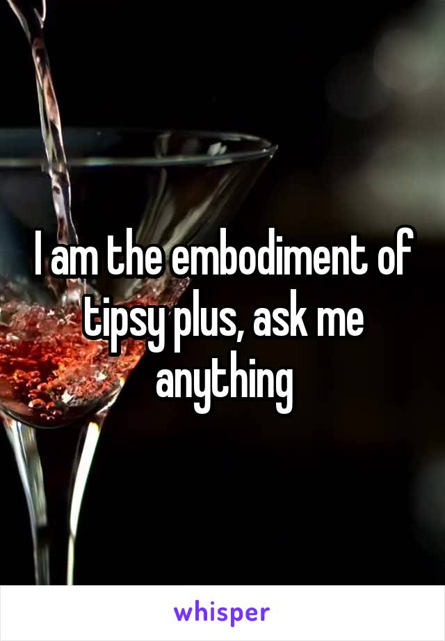 I am the embodiment of tipsy plus, ask me anything