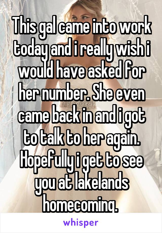 This gal came into work today and i really wish i would have asked for her number. She even came back in and i got to talk to her again. Hopefully i get to see you at lakelands homecoming.