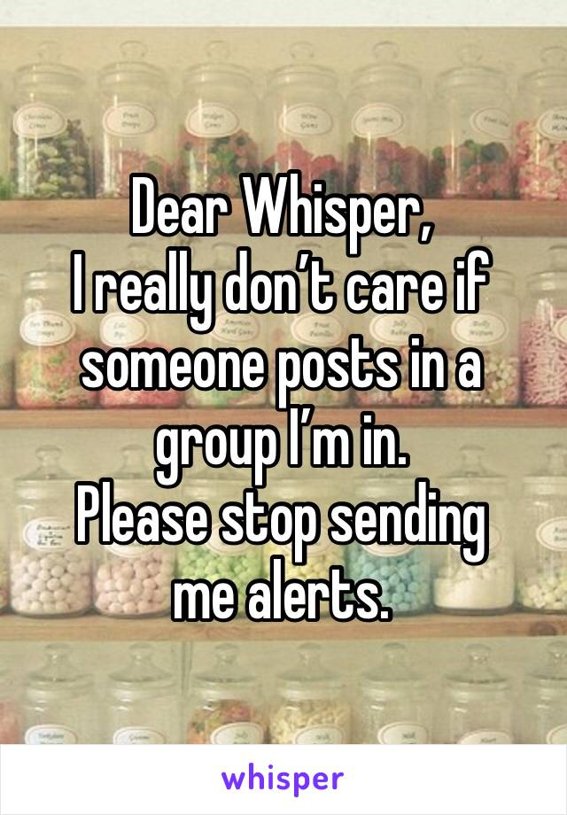 Dear Whisper, I really don't care if someone posts in a group I'm in. Please stop sending me alerts.