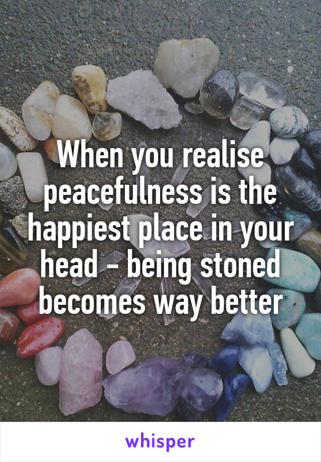 When you realise peacefulness is the happiest place in your head - being stoned becomes way better