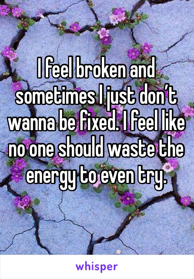 I feel broken and sometimes I just don't wanna be fixed. I feel like no one should waste the energy to even try.