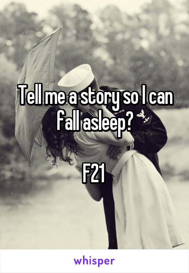 Tell me a story so I can fall asleep?  F21