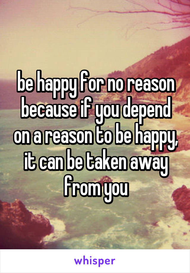be happy for no reason because if you depend on a reason to be happy, it can be taken away from you