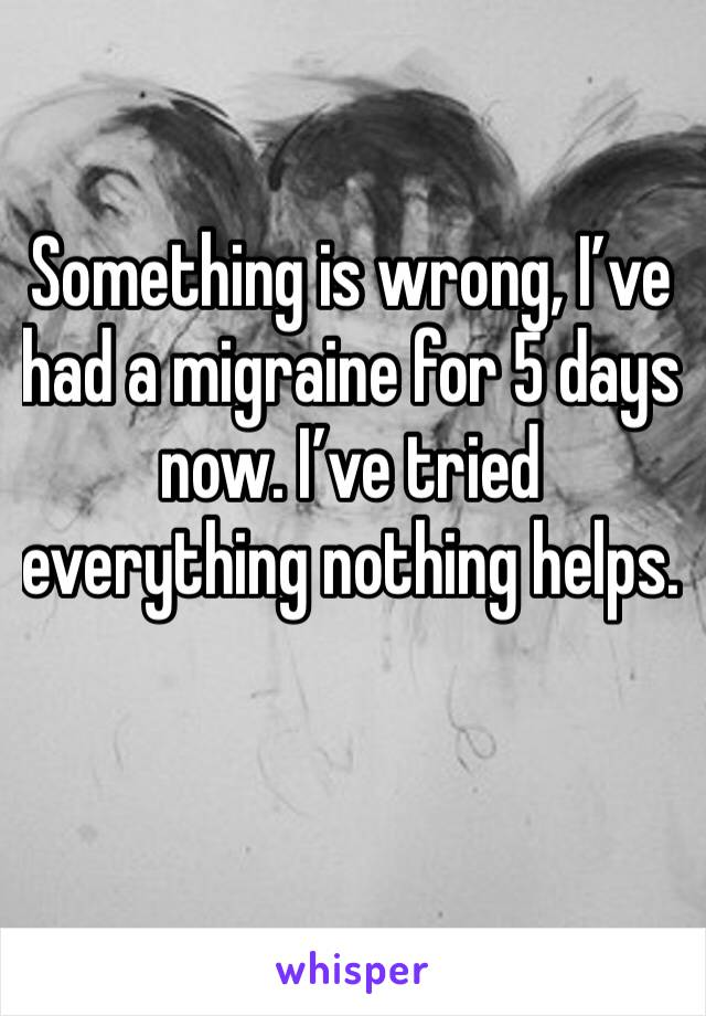 Something is wrong, I've had a migraine for 5 days now. I've tried everything nothing helps.