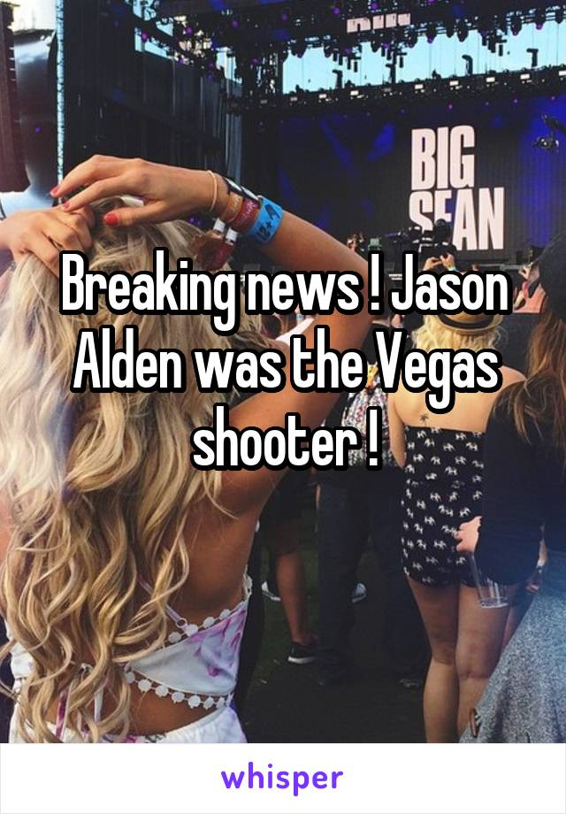 Breaking news ! Jason Alden was the Vegas shooter !