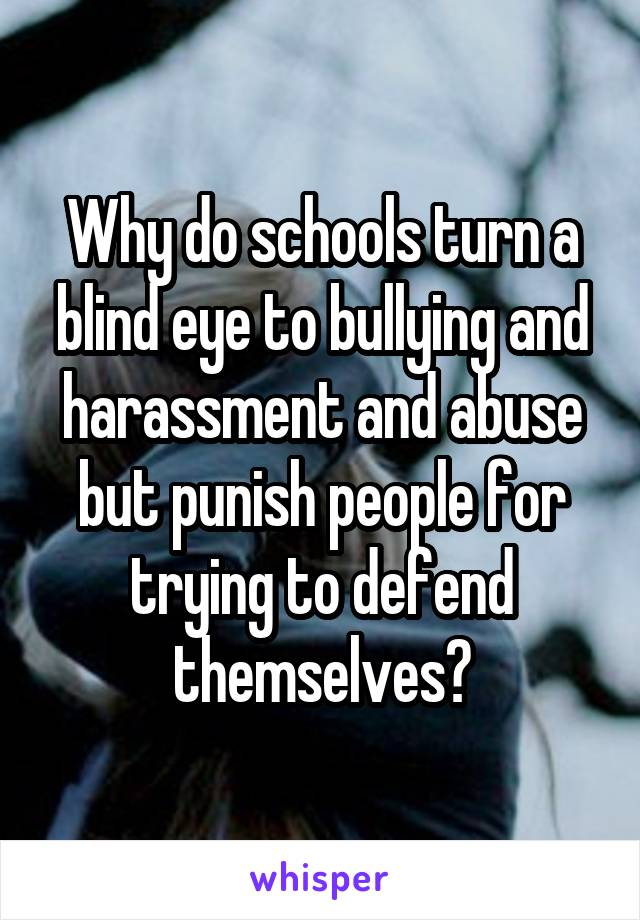Why do schools turn a blind eye to bullying and harassment and abuse but punish people for trying to defend themselves?