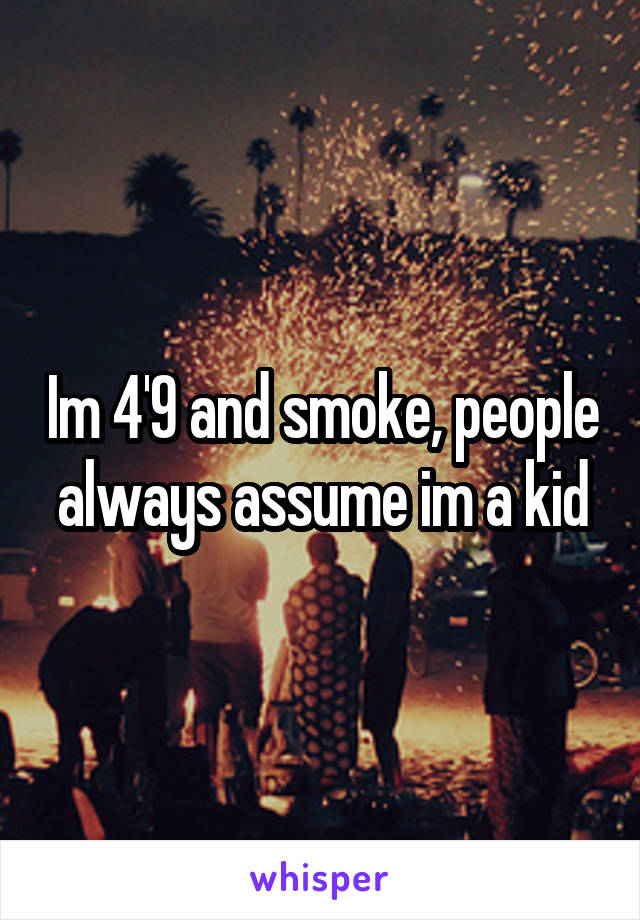 Im 4'9 and smoke, people always assume im a kid