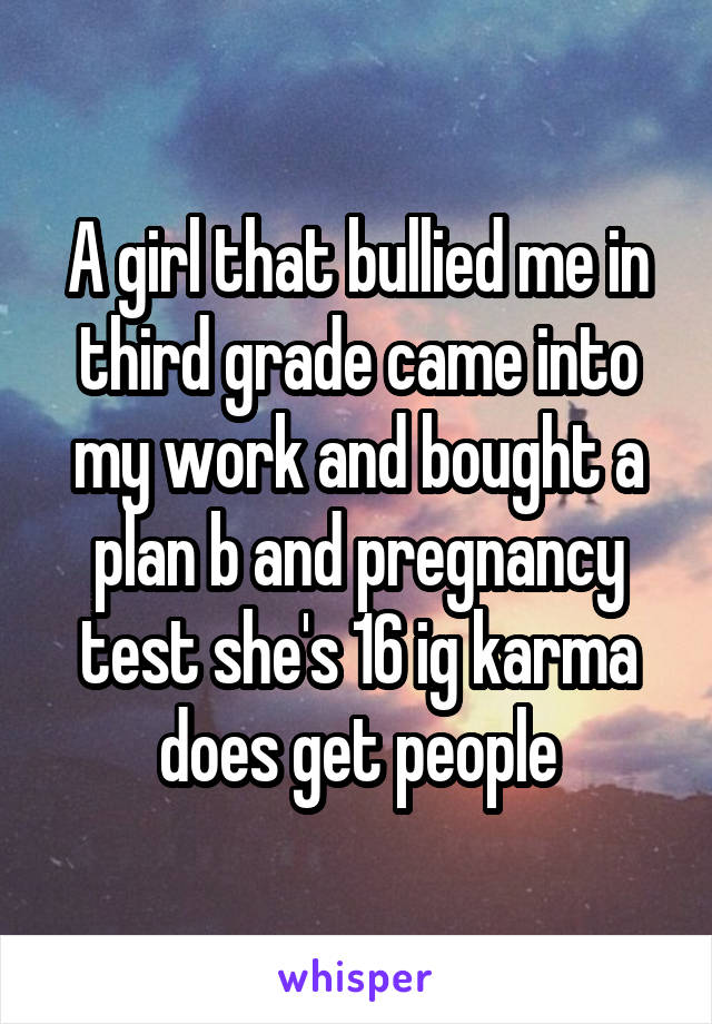 A girl that bullied me in third grade came into my work and bought a plan b and pregnancy test she's 16 ig karma does get people