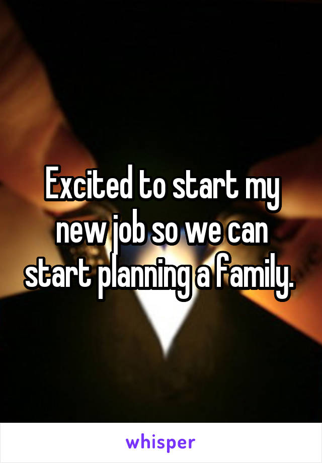 Excited to start my new job so we can start planning a family.